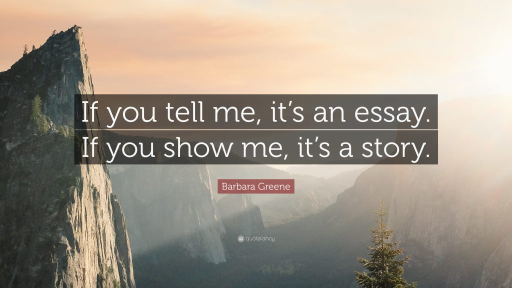 IF you tell me, it's an essay. If you show me, it's a story. Barbara Greene