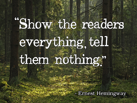 Show the readers everything, tell them nothing. Ernest Hemingway